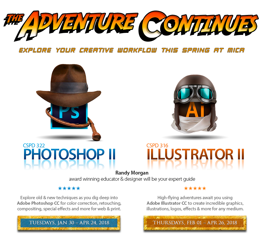 The adventure begins. Explore your creative workflow this Spring at MICA. CSPD 322 Photoshop II. Explore old & new techniques as you dig deep into Adobe Photoshop CC for color correction, retouching, compositing, special effects and more for web & print. Starts Tuesday, January 30, 2018. CSPD 316 Illustrator II. High-flying adventures await you using Adobe Illustrator CC to create incredible graphics, illustrations, logos, effects & more for any medium. Starts Thursday, February 1, 2018. Taught by Randy Morgsn, award winning educator and designer.